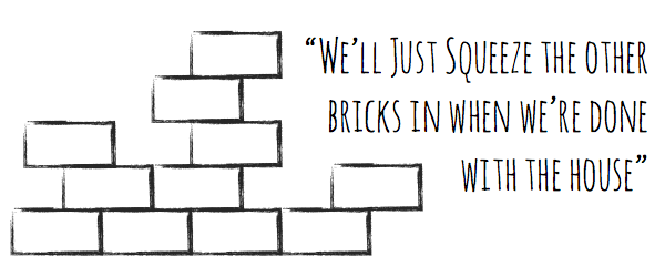 We'll Just Squeeze the other bricks in when we're done with the house